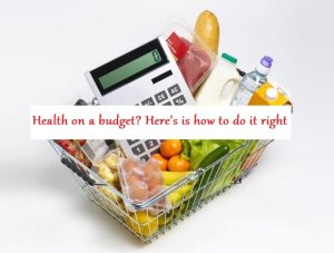 Health On A Budget? Here's How to Do It Right